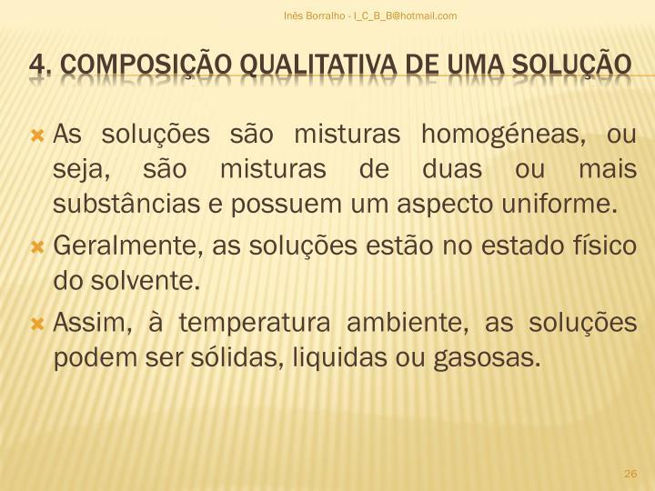 As soluções são misturas homogéneas, ou seja, são misturas de duas ou mais substâncias e possuem um aspecto uniforme.