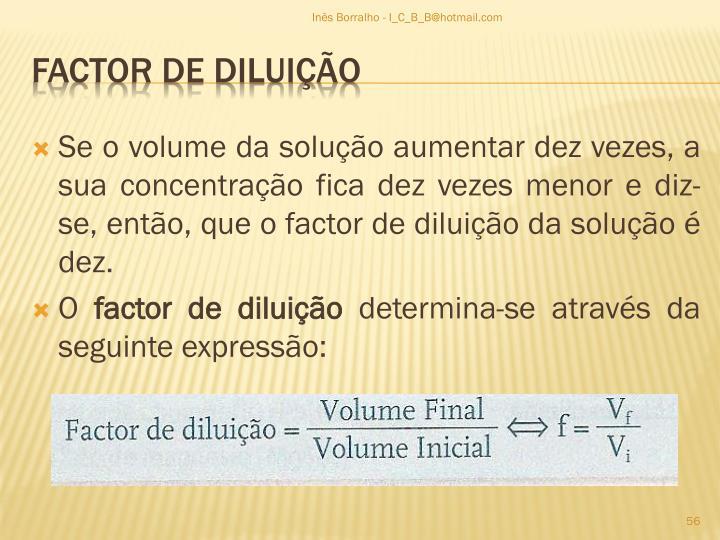 Se o volume da solução aumentar dez vezes, a sua concentração fica dez vezes menor e diz-se, então, que o factor de diluição da solução é dez.