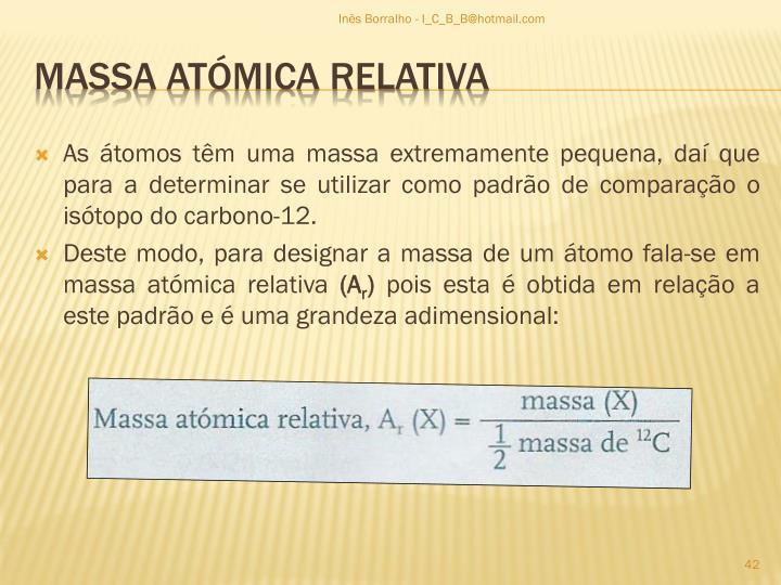 As átomos têm uma massa extremamente pequena, daí que para a determinar se utilizar como padrão de comparação o isótopo do carbono-12.