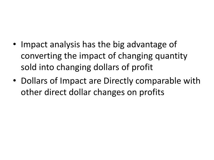 Impact analysis has the big advantage of converting the impact of changing quantity sold into changing dollars of profit