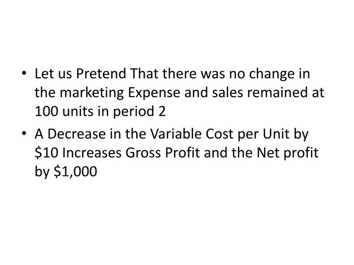 Let us Pretend That there was no change in the marketing Expense and sales remained at 100 units in period 2