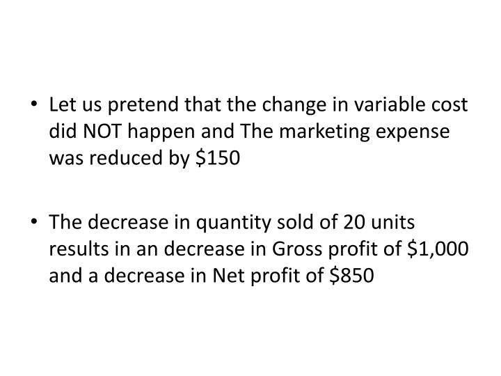 Let us pretend that the change in variable cost did NOT happen and The marketing expense was reduced by $150