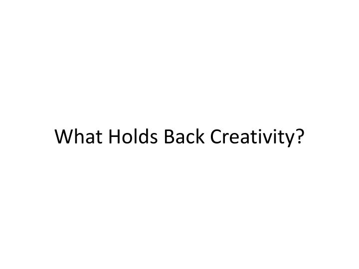 What holds back creativity