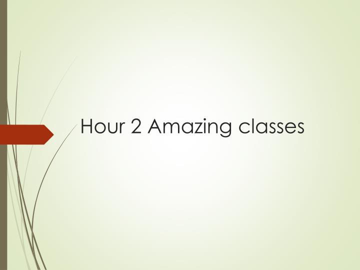 Hour 2 Amazing classes