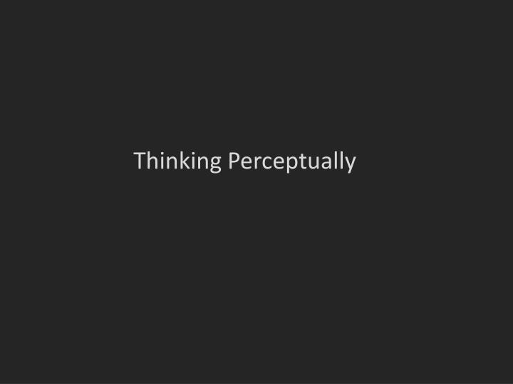 Thinking Perceptually