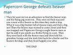 papercorn george defeats beaver man