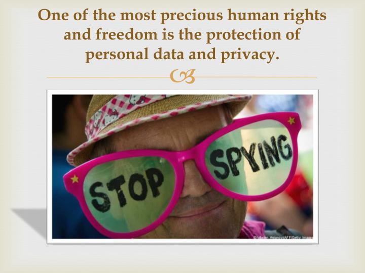 One of the most precious human rights and freedom is the protection of personal data and privacy.