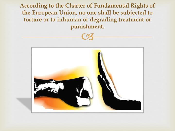 According to the Charter of Fundamental Rights of the European Union, no one shall be subjected to torture or to inhuman or degrading treatment or punishment.