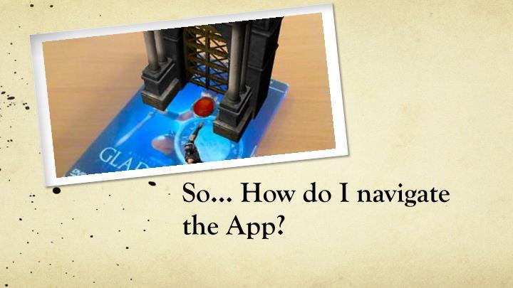 So how do i navigate the app