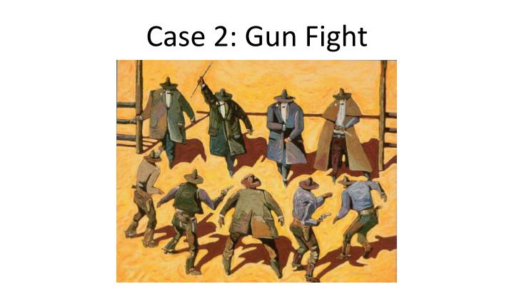 Case 2: Gun Fight