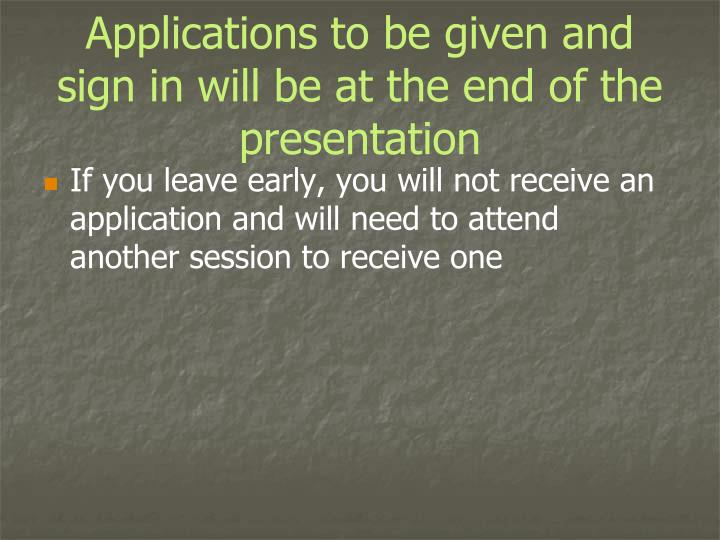 Applications to be given and sign in will be at the end of the presentation