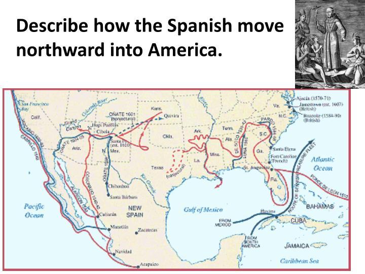 Describe how the Spanish move northward into America.