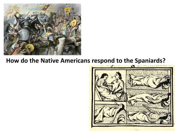 How do the Native Americans respond to the Spaniards?