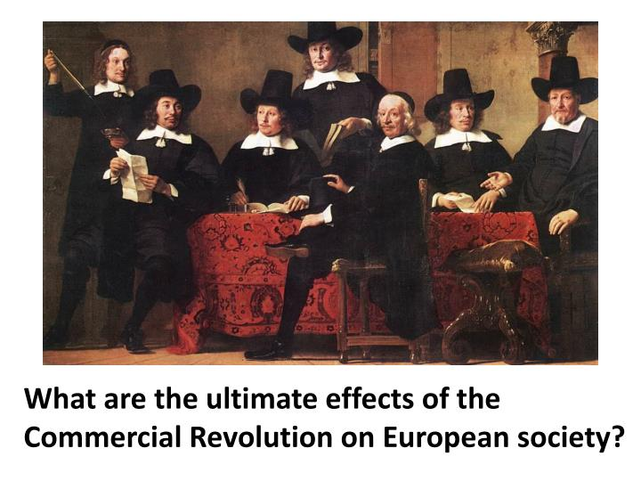 What are the ultimate effects of the Commercial Revolution on European society?