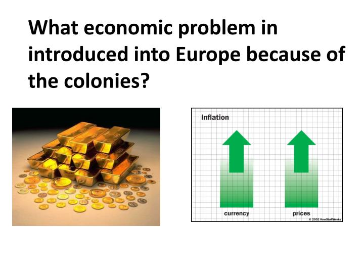 What economic problem in introduced into Europe because of the colonies?