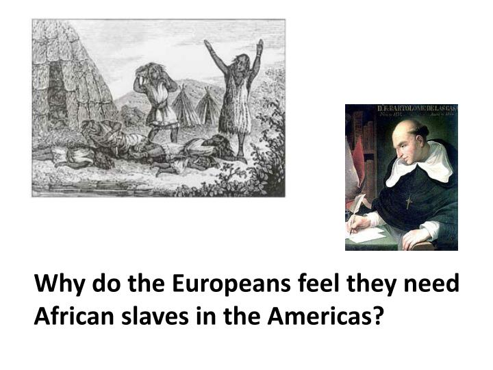 Why do the Europeans feel they need African slaves in the Americas?
