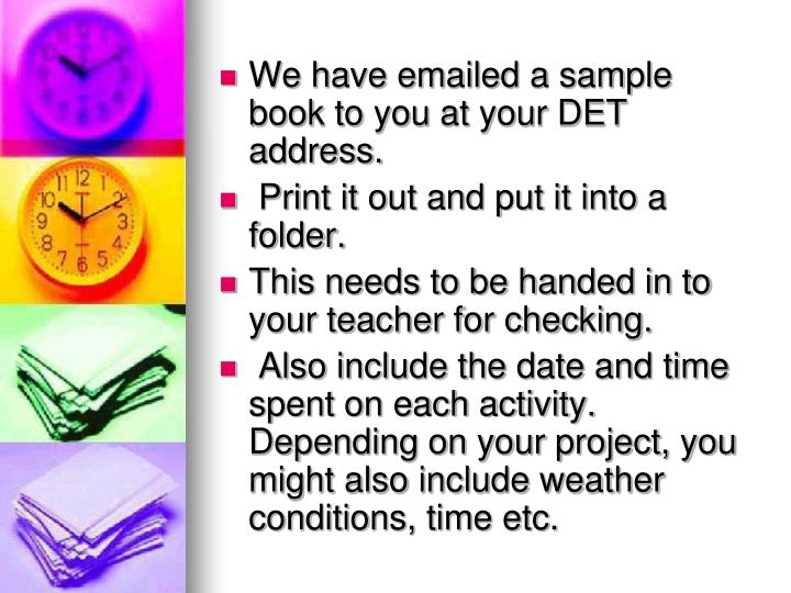We have emailed a sample book to you at your DET address.