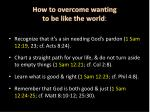 how to overcome wanting to be like the world