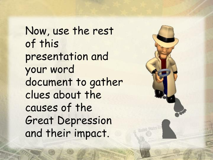 Now, use the rest of this presentation and your word document to gather clues about the causes of the Great Depression and their impact.