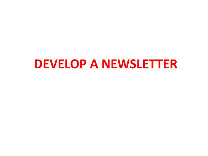 DEVELOP A NEWSLETTER