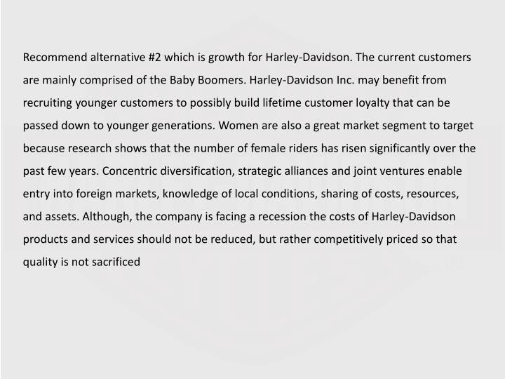 Recommend alternative #2 which is growth for Harley-Davidson. The current customers are mainly comprised of the Baby Boomers. Harley-Davidson Inc. may benefit from recruiting younger customers to possibly build lifetime customer loyalty that can be passed down to younger generations. Women are also a great market segment to target because research shows that the number of female riders has risen significantly over the past few years. Concentric diversification, strategic alliances and joint ventures enable entry into foreign markets, knowledge of local conditions, sharing of costs, resources, and assets. Although, the company is facing a recession the costs of Harley-Davidson products and services should not be reduced, but rather competitively priced so that quality is not sacrificed