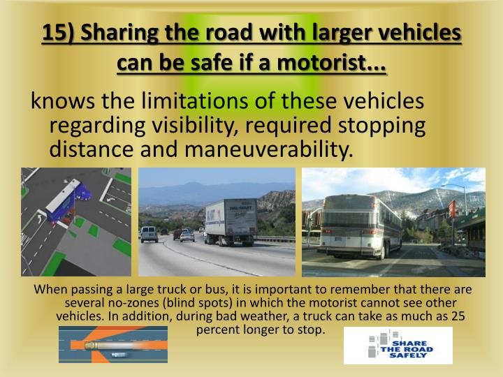 15) Sharing the road with larger vehicles can be safe if a motorist...