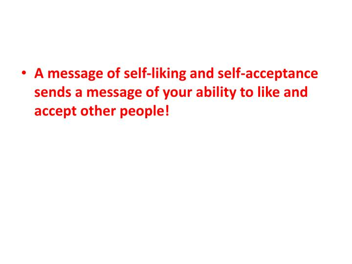 A message of self-liking and self-acceptance sends a message of your ability to like and accept other people!