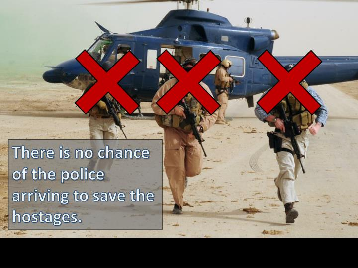 There is no chance of the police arriving to save the hostages.