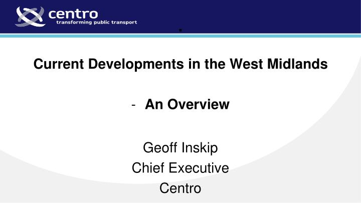 Current developments in the west midlands an overview geoff inskip chief executive centro