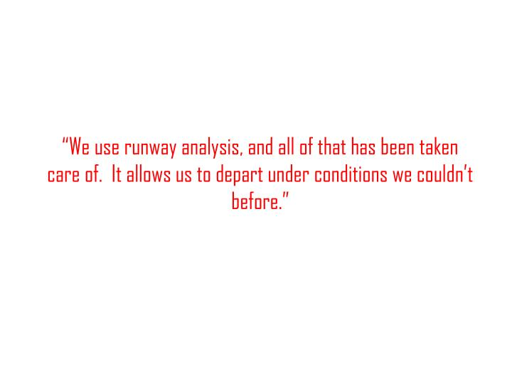 """""""We use runway analysis, and all of that has been taken care of.  It allows us to depart under conditions we couldn't before."""""""