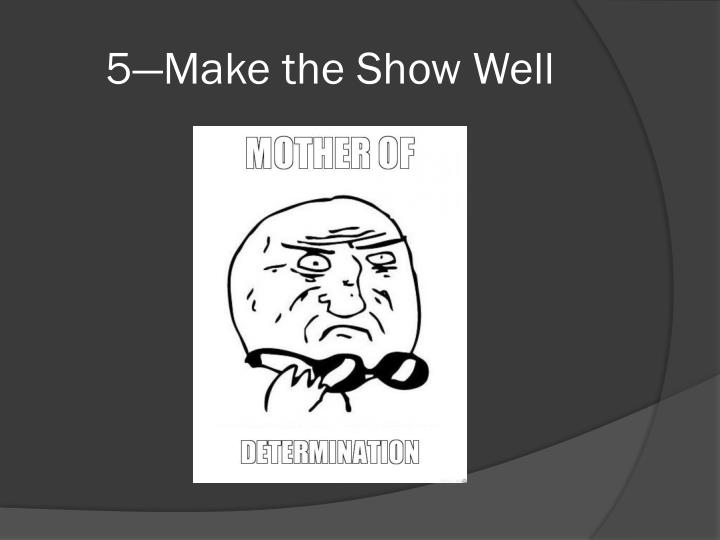 5—Make the Show Well