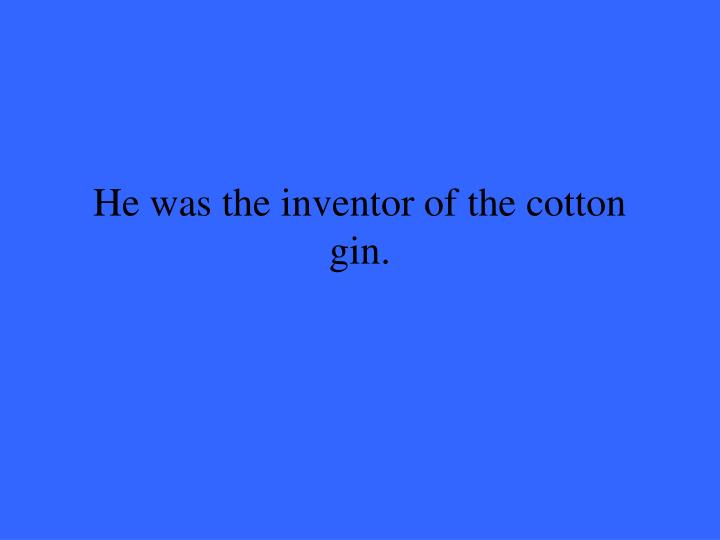 He was the inventor of the cotton gin.