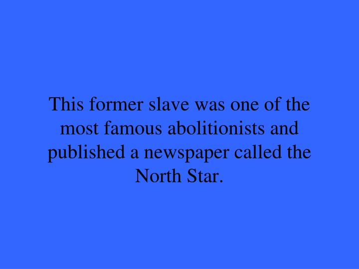 This former slave was one of the most famous abolitionists and published a newspaper called the Nort...
