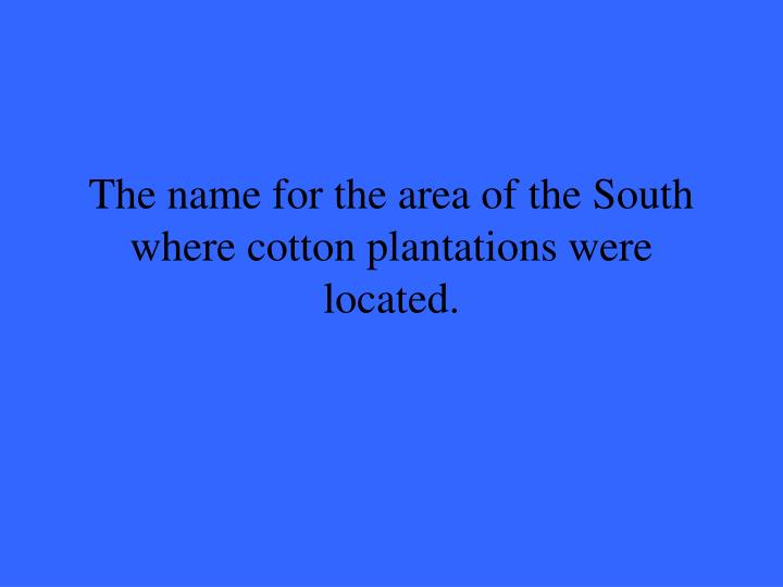The name for the area of the South where cotton plantations were located.