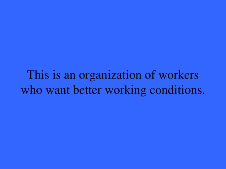This is an organization of workers who want better working conditions.