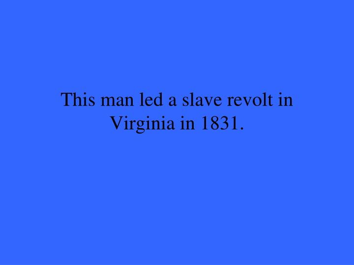 This man led a slave revolt in Virginia in 1831.