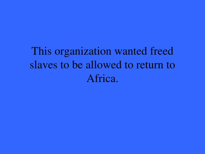 This organization wanted freed slaves to be allowed to return to Africa.