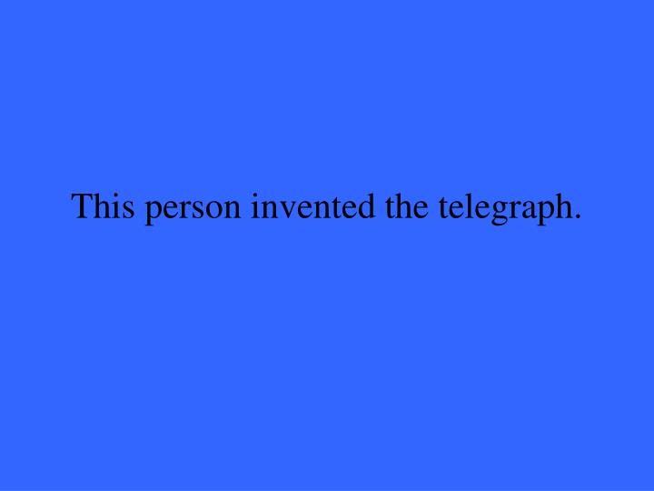 This person invented the telegraph.