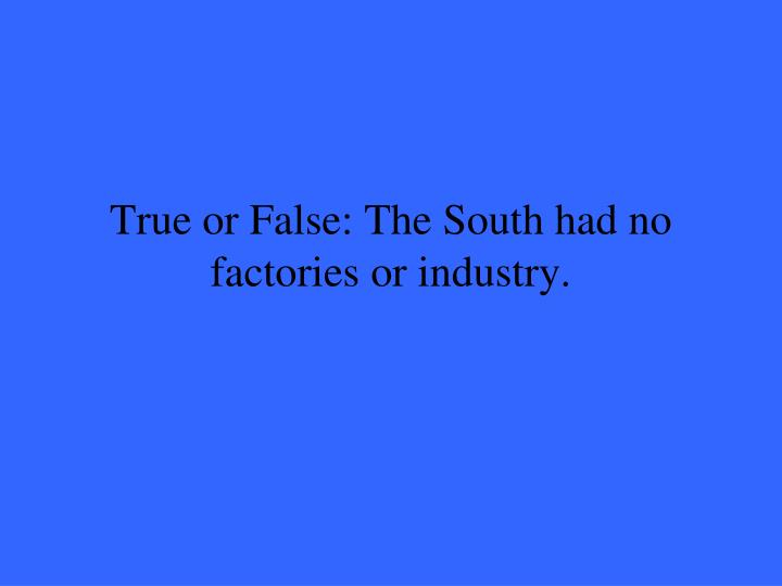 True or False: The South had no factories or industry.