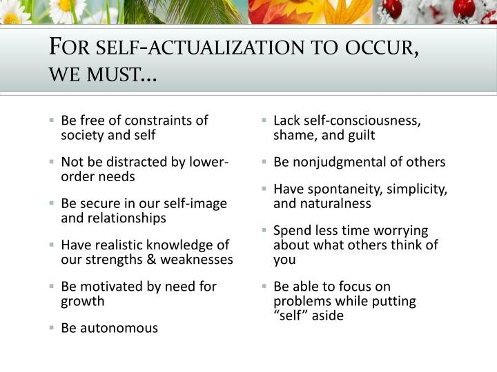 For self-actualization to occur, we must…