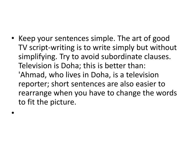 Keep your sentences simple. The art of good TV script-writing is to write simply but without simplifying. Try to avoid subordinate clauses. Television is Doha; this is better than:  'Ahmad, who lives in Doha, is a television reporter; short sentences are also easier to rearrange when you have to change the words to fit the picture.