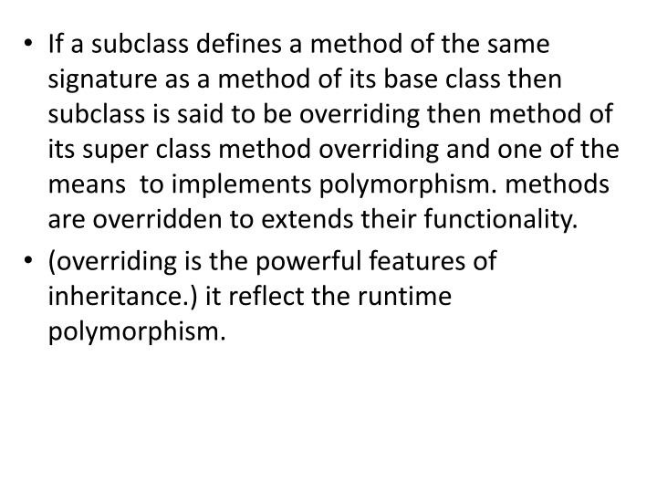 If a subclass defines a method of the same signature as a method of its base class then subclass is ...