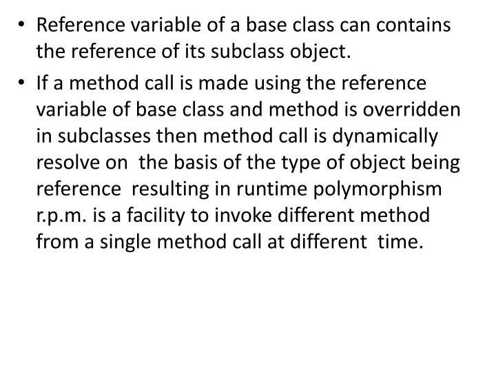 Reference variable of a base class can contains the reference of its subclass object.