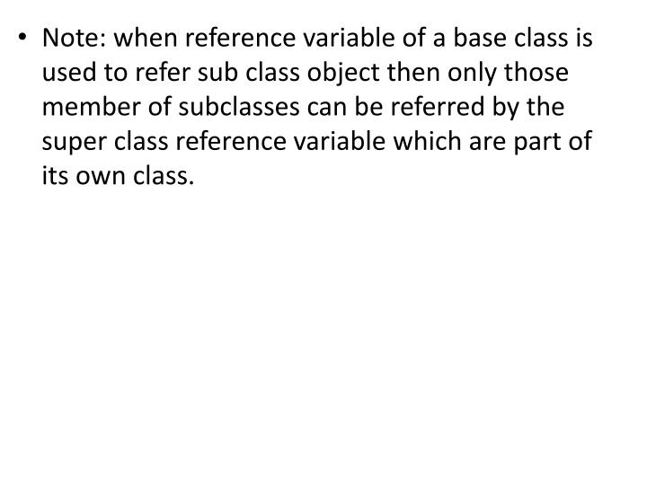 Note: when reference variable of a base class is used to refer sub class object then only those member of subclasses can be referred by the super class reference variable which are part of its own class.