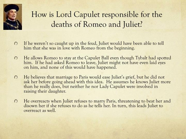 responsiblity for the deaths of romeo and In the play romeo and juliet there are lots of events that lead to the death of the two main characters there are many people responsible for the death of romeo and juliet and some of these characters are tybalt, capulet and friar lawrence.