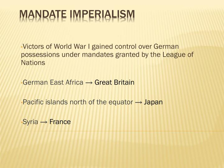 Victors of World War I gained control over German possessions under mandates granted by the League of Nations