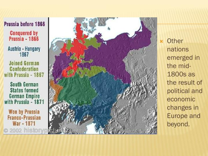 Other nations emerged in the mid-1800s as the result of political and economic changes in Europe and beyond.