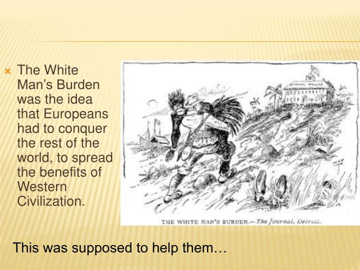 The White Man's Burden was the idea that Europeans had to conquer the rest of the world, to spread the benefits of Western Civilization.