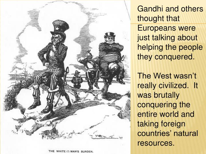 Gandhi and others thought that Europeans were just talking about helping the people they conquered.