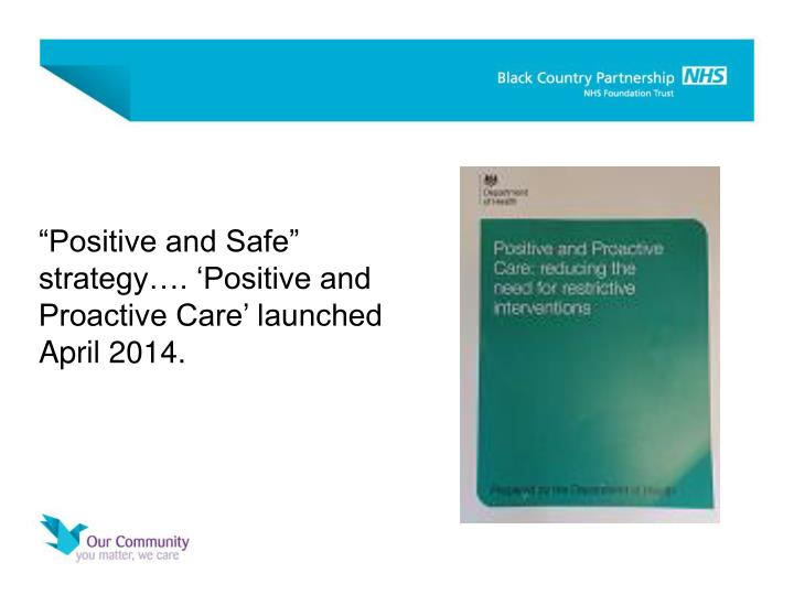 """Positive and Safe"" strategy…. 'Positive and Proactive Care' launched April 2014."